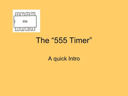 "The ""555 Timer"" A quick Intro. What is a Timer? a small chip which generates a constant electrical pulse. Used extensively in electronics The CPU has."