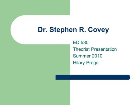 Dr. Stephen R. Covey ED 530 Theorist Presentation Summer 2010 Hilary Prego.