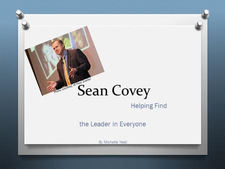 Sean Covey Helping Find the Leader in Everyone By Michelle Neal Photo courtesy of Paul Zoeller.