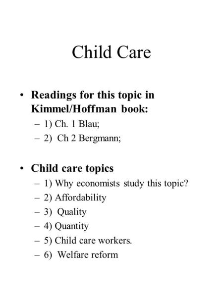 Child Care Readings for this topic in Kimmel/Hoffman book: –1) Ch. 1 Blau; –2) Ch 2 Bergmann; Child care topics –1) Why economists study this topic? –2)