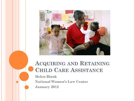 A CQUIRING AND R ETAINING C HILD C ARE A SSISTANCE Helen Blank National Women's Law Center January 2012.