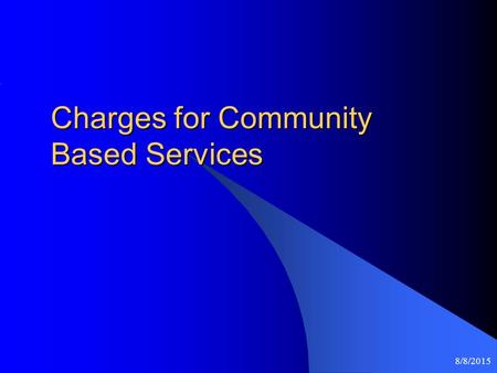 8/8/2015 Charges for Community Based Services. 8/8/2015 Introduction Purpose is to establish a uniform fee collection policy that: Is equitable Provides.