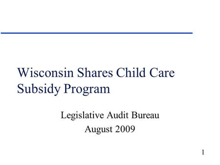 1 Wisconsin Shares Child Care Subsidy Program Legislative Audit Bureau August 2009.