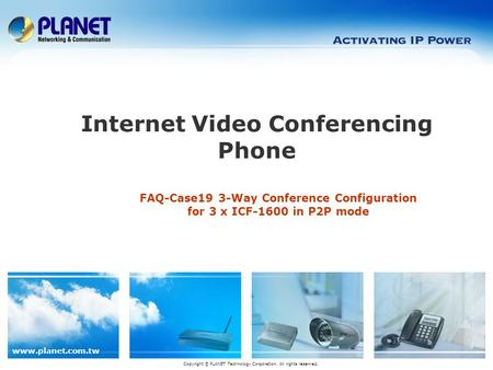 Www.planet.com.tw FAQ-Case19 3-Way Conference Configuration for 3 x ICF-1600 in P2P mode Internet Video Conferencing Phone Copyright © PLANET Technology.