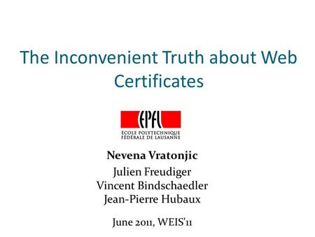 The Inconvenient Truth about Web Certificates Nevena Vratonjic Julien Freudiger Vincent Bindschaedler Jean-Pierre Hubaux June 2011, WEIS'11.