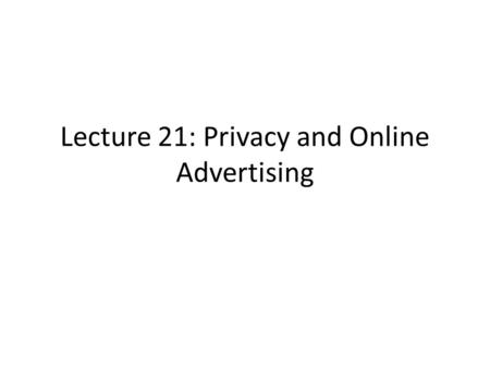 Lecture 21: Privacy and Online Advertising. References Challenges in Measuring Online Advertising Systems by Saikat Guha, Bin Cheng, and Paul Francis.