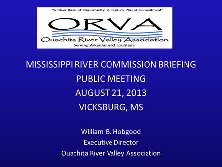 1 MISSISSIPPI RIVER COMMISSION BRIEFING PUBLIC MEETING AUGUST 21, 2013 VICKSBURG, MS William B. Hobgood Executive Director Ouachita River Valley Association.