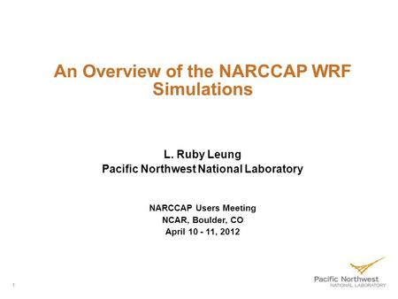 1 An Overview of the NARCCAP WRF Simulations L. Ruby Leung Pacific Northwest National Laboratory NARCCAP Users Meeting NCAR, Boulder, CO April 10 - 11,