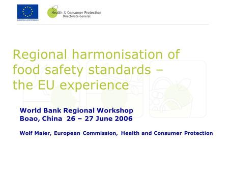 Regional harmonisation of food safety standards – the EU experience World Bank Regional Workshop Boao, China 26 – 27 June 2006 Wolf Maier, European Commission,