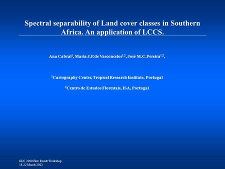 GLC 2000 First Result Workshop 18-22 March 2002 Spectral separability of Land cover classes in Southern Africa. An application of LCCS. Ana Cabral 1, Maria.