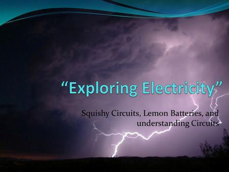 Squishy Circuits, Lemon Batteries, and understanding Circuits.