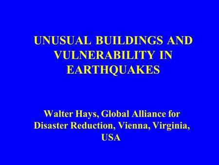 UNUSUAL BUILDINGS AND VULNERABILITY IN EARTHQUAKES Walter Hays, Global Alliance for Disaster Reduction, Vienna, Virginia, USA.