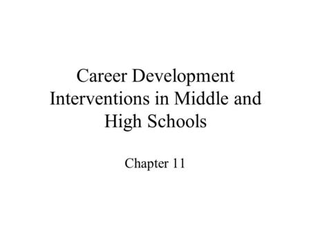 Career Development Interventions in Middle and High Schools Chapter 11.