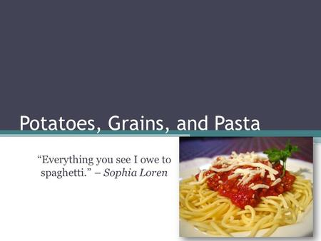 """Everything you see I owe to spaghetti."" – Sophia Loren Potatoes, Grains, and Pasta."