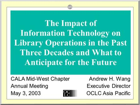 The Impact of Information Technology on Library Operations in the Past Three Decades and What to Anticipate for the Future CALA Mid-West Chapter Annual.