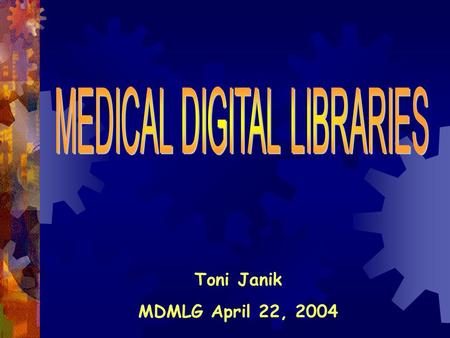 Toni Janik MDMLG April 22, 2004. Why Medical Digital Libraries?  24 hour access to collection  Ability to access library from home, office, patient.