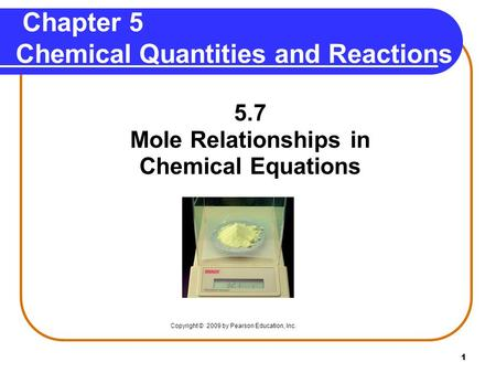 1 Chapter 5 Chemical Quantities and Reactions 5.7 Mole Relationships in Chemical Equations Copyright © 2009 by Pearson Education, Inc.