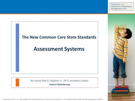 The New Common Core State Standards Assessment Systems By Pascal (Pat) D. Forgione, Jr., Ph.D. and Nancy Doorey www.k12center.org Copyright © 2011. All.