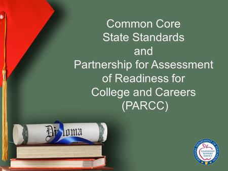 Common Core State Standards and Partnership for Assessment of Readiness for College and Careers (PARCC) Common Core State Standards and Partnership for.
