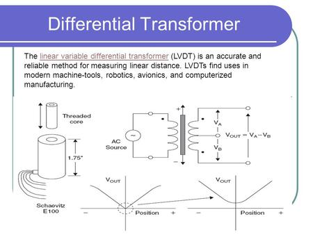 Differential Transformer The linear variable differential transformer (LVDT) is an accurate and reliable method for measuring linear distance. LVDTs find.
