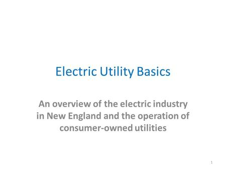 Electric Utility Basics An overview of the electric industry in New England and the operation of consumer-owned utilities 1.