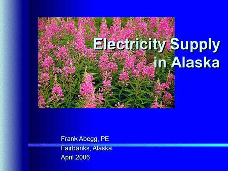 Electricity Supply in Alaska Frank Abegg, PE Fairbanks, Alaska April 2006 Frank Abegg, PE Fairbanks, Alaska April 2006.