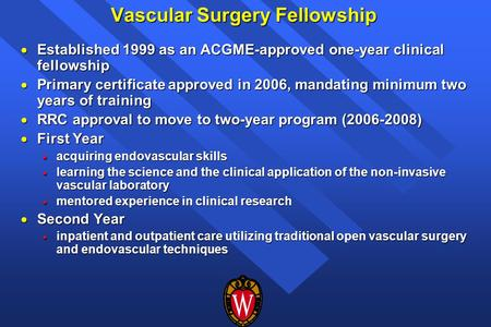 Vascular Surgery Fellowship  Established 1999 as an ACGME-approved one-year clinical fellowship  Primary certificate approved in 2006, mandating minimum.