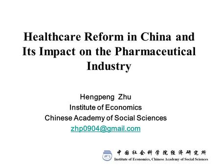 Healthcare Reform in China and Its Impact on the Pharmaceutical Industry Hengpeng Zhu Institute of Economics Chinese Academy of Social Sciences