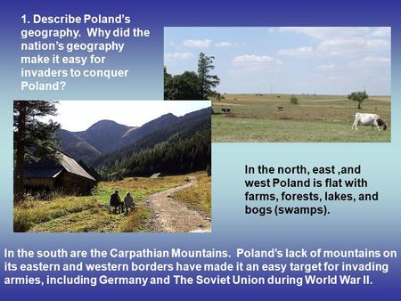 1. Describe Poland's geography. Why did the nation's geography make it easy for invaders to conquer Poland? In the south are the Carpathian Mountains.