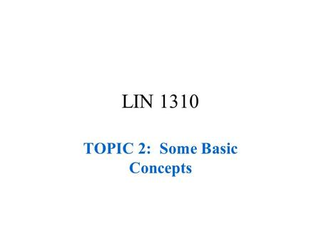 LIN 1310 TOPIC 2: Some Basic Concepts. LIN 1310 Some Basic Concepts-Part 1.