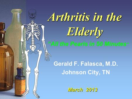 "Arthritis in the Elderly Gerald F. Falasca, M.D. Johnson City, TN March 2013 ""All the Pearls in 50 Minutes """
