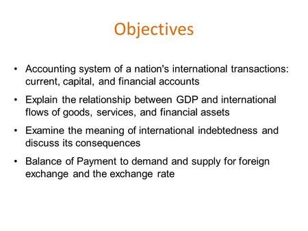 Objectives Accounting system of a nation's international transactions: current, capital, and financial accounts Explain the relationship between GDP and.