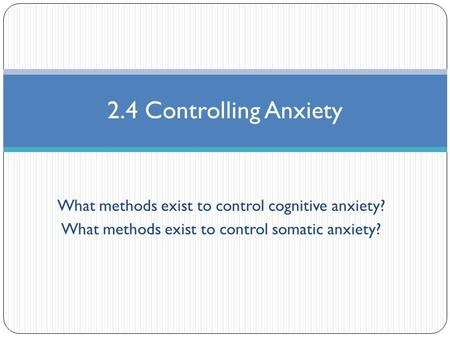 What methods exist to control cognitive anxiety? What methods exist to control somatic anxiety? 2.4 Controlling Anxiety.
