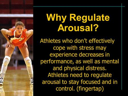 Why Regulate Arousal? Athletes who don't effectively cope with stress may experience decreases in performance, as well as mental and physical distress.
