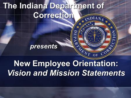 1 The Indiana Department of Correction presents New Employee Orientation: Vision and Mission Statements.