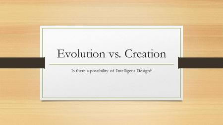 Evolution vs. Creation Is there a possibility of Intelligent Design?