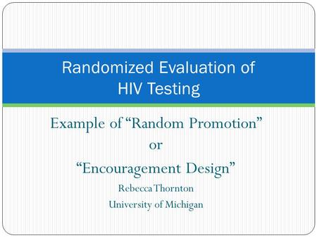 "Example of ""Random Promotion"" or ""Encouragement Design"" Rebecca Thornton University of Michigan Randomized Evaluation of HIV Testing."