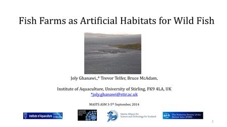 Fish Farms as Artificial Habitats for Wild Fish 1 Joly Ghanawi.,* Trevor Telfer, Bruce McAdam, Institute of Aquaculture, University of Stirling, FK9 4LA,