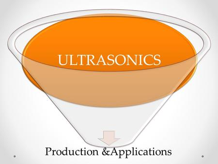 Production &Applications ULTRASONICS. Ultrasonic waves The word ultrasonic combines the Latin roots ultra, meaning 'beyond' and sonic, or sound. The sound.