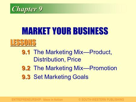 LESSONS ENTREPRENEURSHIP: Ideas in Action© SOUTH-WESTERN PUBLISHING Chapter 9 MARKET YOUR BUSINESS 9.1 9.1The Marketing Mix—Product, Distribution, Price.