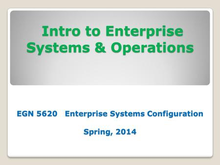 Intro to Enterprise Systems & Operations EGN 5620 Enterprise Systems Configuration Spring, 2014 Intro to Enterprise Systems & Operations EGN 5620 Enterprise.