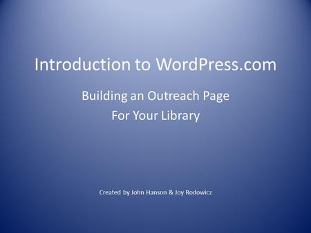Introduction to WordPress.com Building an Outreach Page For Your Library Created by John Hanson & Joy Rodowicz.