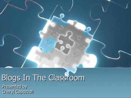 Blogs In The Classroom Presented by Cheryl Capozzoli Presented by Cheryl Capozzoli.