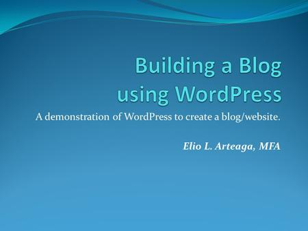 A demonstration of WordPress to create a blog/website. Elio L. Arteaga, MFA.