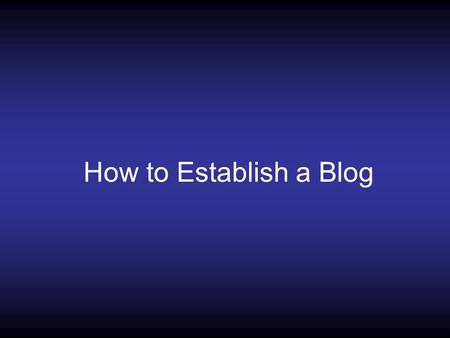 How to Establish a Blog. What is a Blog A blog is a collection of informational articles/ideas intended to update a viewer on new information associated.