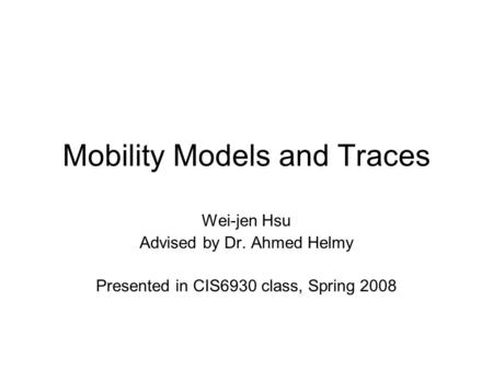 Mobility Models and Traces Wei-jen Hsu Advised by Dr. Ahmed Helmy Presented in CIS6930 class, Spring 2008.