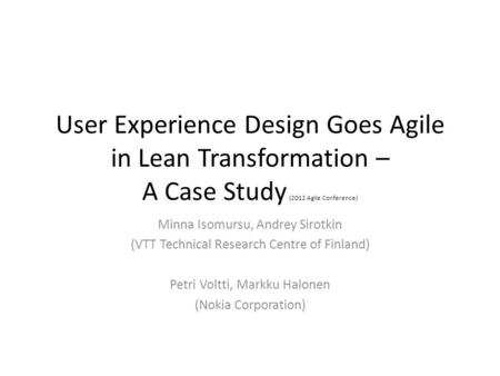 User Experience Design Goes Agile in Lean Transformation – A Case Study (2012 Agile Conference) Minna Isomursu, Andrey Sirotkin (VTT Technical Research.