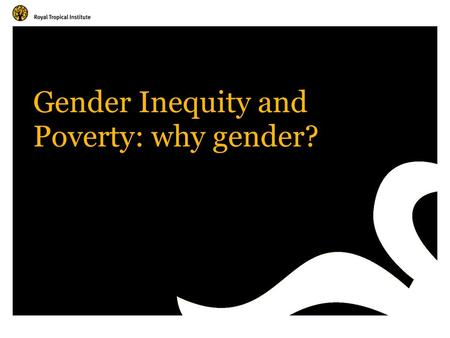 Gender Inequity and Poverty: why gender?. Amsterdam, The Netherlands www.kit.nl International consensus on development Reduce and eliminate poverty Stop.