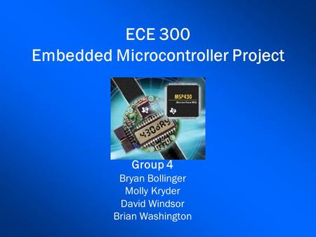 ECE 300 Embedded Microcontroller Project Group 4 Bryan Bollinger Molly Kryder David Windsor Brian Washington.