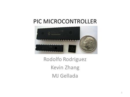 PIC MICROCONTROLLER Rodolfo Rodriguez Kevin Zhang MJ Gellada 1.